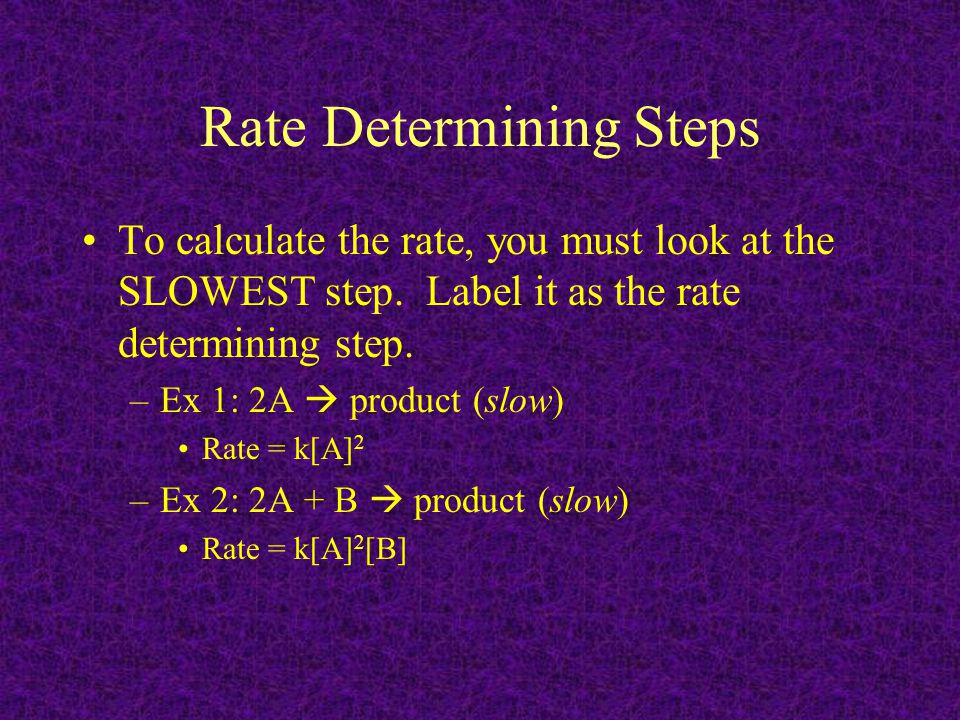 Rate Determining Steps To calculate the rate, you must look at the SLOWEST step. Label it as the rate determining step. –Ex 1: 2A  product (slow) Rat