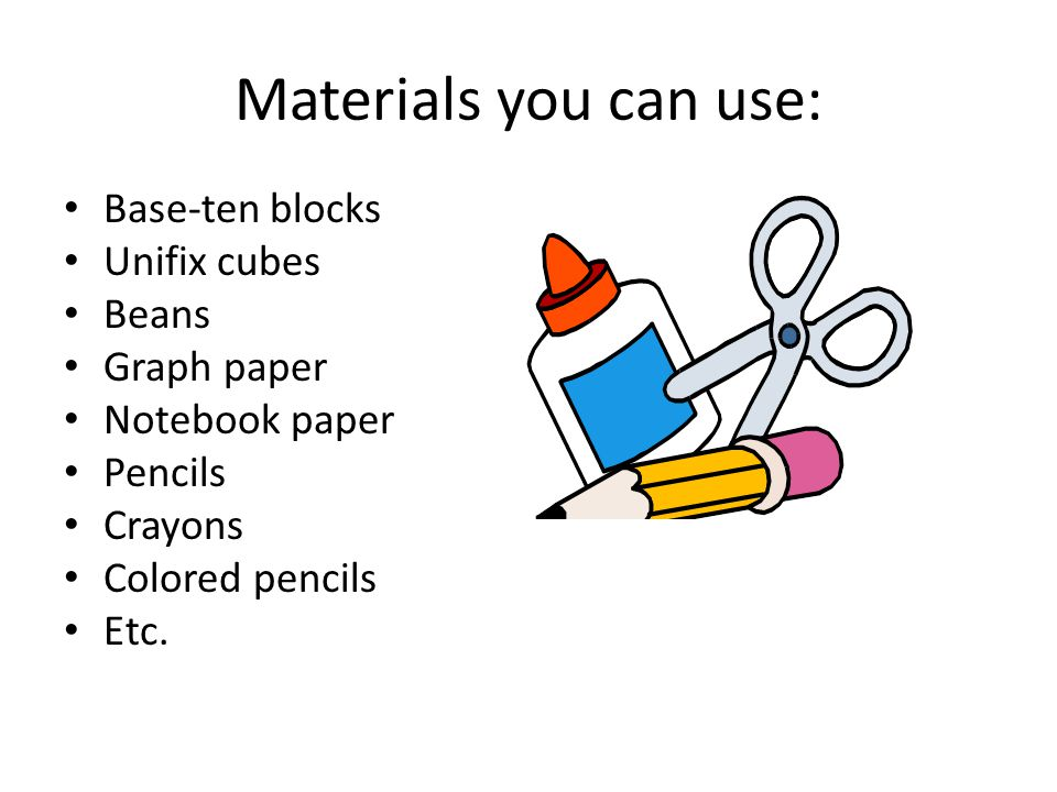 Materials you can use: Base-ten blocks Unifix cubes Beans Graph paper Notebook paper Pencils Crayons Colored pencils Etc.