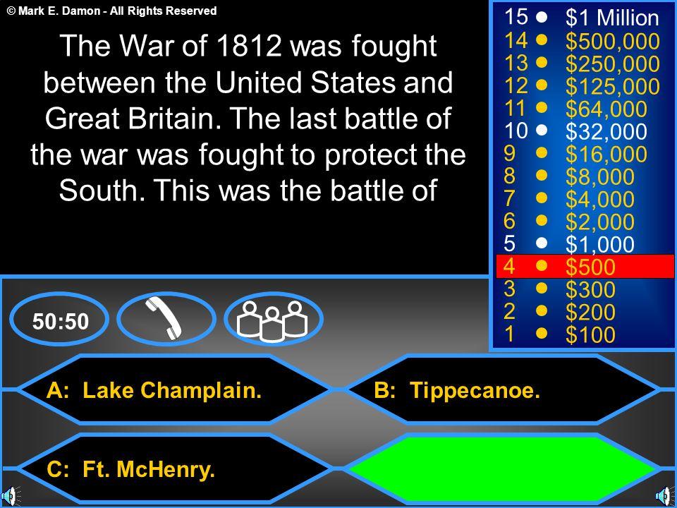 © Mark E. Damon - All Rights Reserved A: Lake Champlain. C: Ft. McHenry. B: Tippecanoe. D: New Orleans. 50:50 15 14 13 12 11 10 9 8 7 6 5 4 3 2 1 $1 M