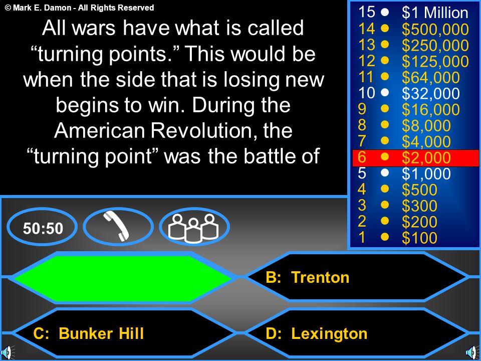© Mark E. Damon - All Rights Reserved A: Saratoga C: Bunker Hill B: Trenton D: Lexington 50:50 15 14 13 12 11 10 9 8 7 6 5 4 3 2 1 $1 Million $500,000
