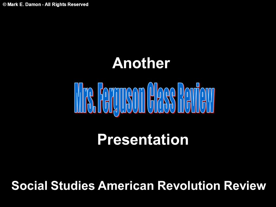 © Mark E. Damon - All Rights Reserved Another Presentation Social Studies American Revolution Review