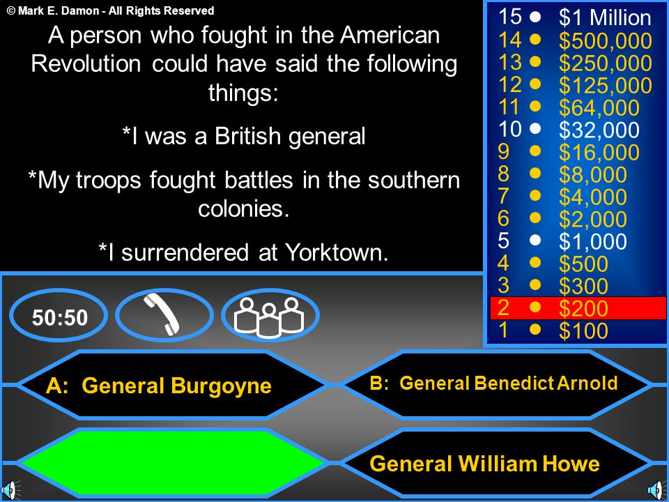 © Mark E. Damon - All Rights Reserved A: General Burgoyne C: General Lord Cornwallis B: General Benedict Arnold General William Howe 50:50 15 14 13 12