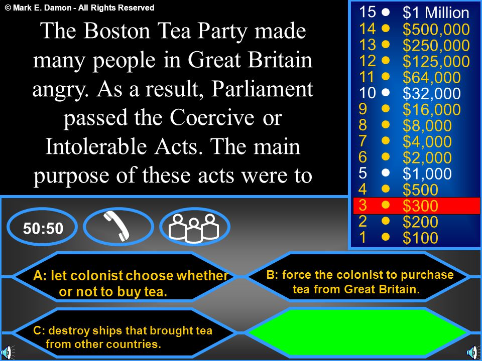 © Mark E. Damon - All Rights Reserved A: let colonist choose whether or not to buy tea. C: destroy ships that brought tea from other countries. B: for