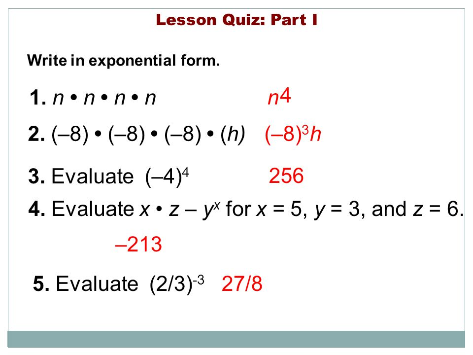 Lesson Quiz: Part I Write in exponential form. 1. n n n n 2. (–8) (–8) (–8) (h) 256 –213 (–8) 3 h 3. Evaluate (–4) 4 4. Evaluate x z – y x for x = 5,