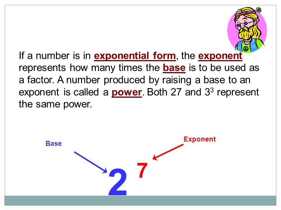 If a number is in exponential form, the exponent represents how many times the base is to be used as a factor. A number produced by raising a base to