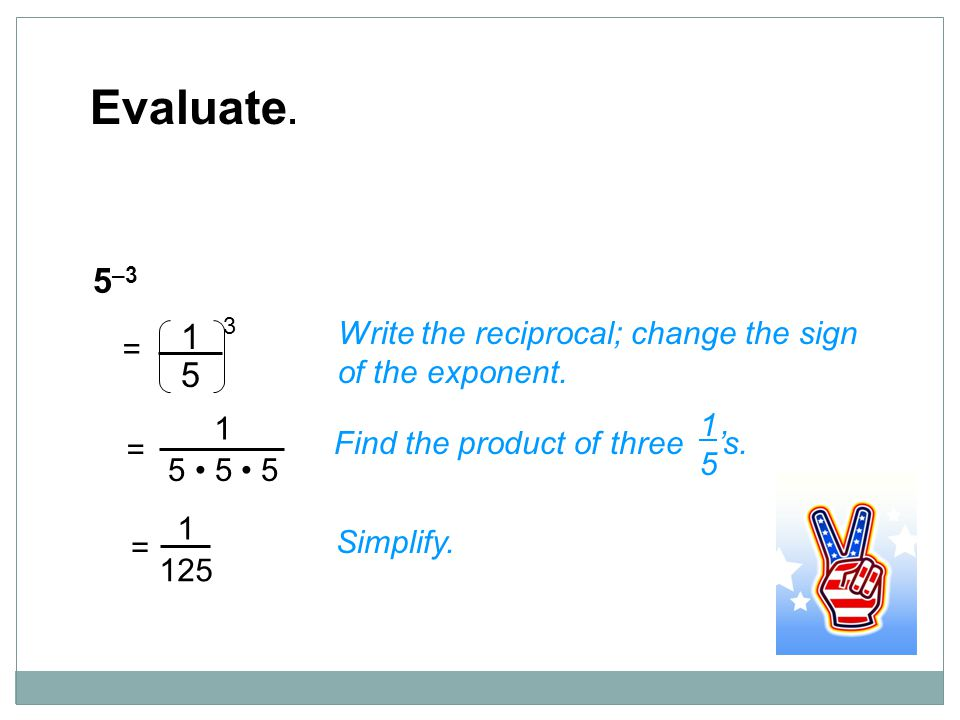 5 –3 Write the reciprocal; change the sign of the exponent. Evaluate. Find the product of three 's. 1515 Simplify. 5 1 3 = 1 5 5 5 = 125 1 =