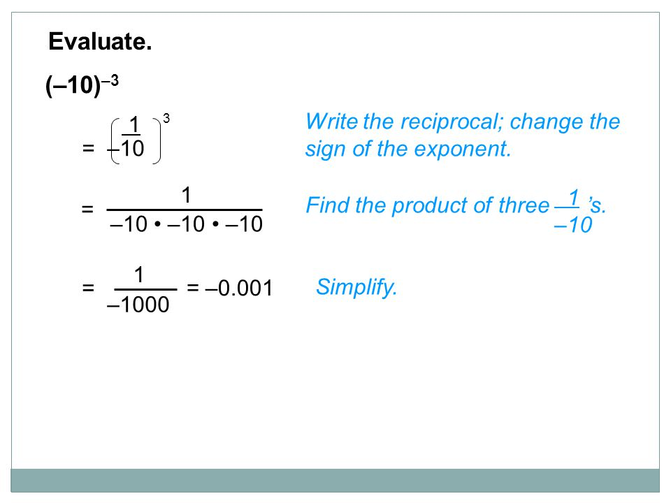 (–10) –3 Write the reciprocal; change the sign of the exponent. Evaluate. Find the product of three 's. 1 –10 Simplify. 1 = –10 3 1 –10 –10 –10 = –100