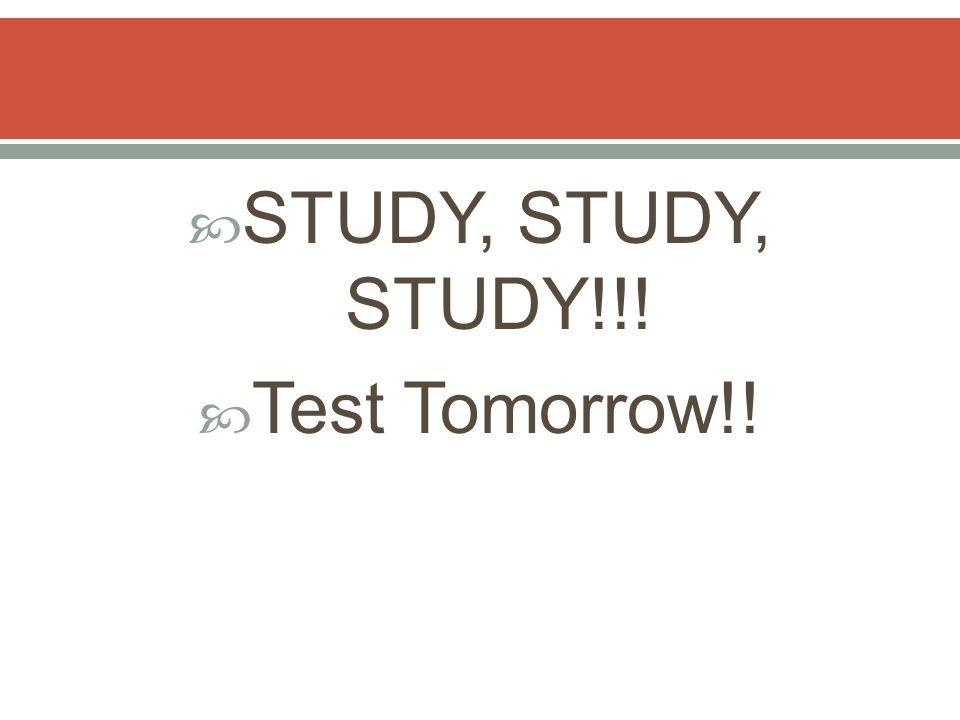  STUDY, STUDY, STUDY!!!  Test Tomorrow!!