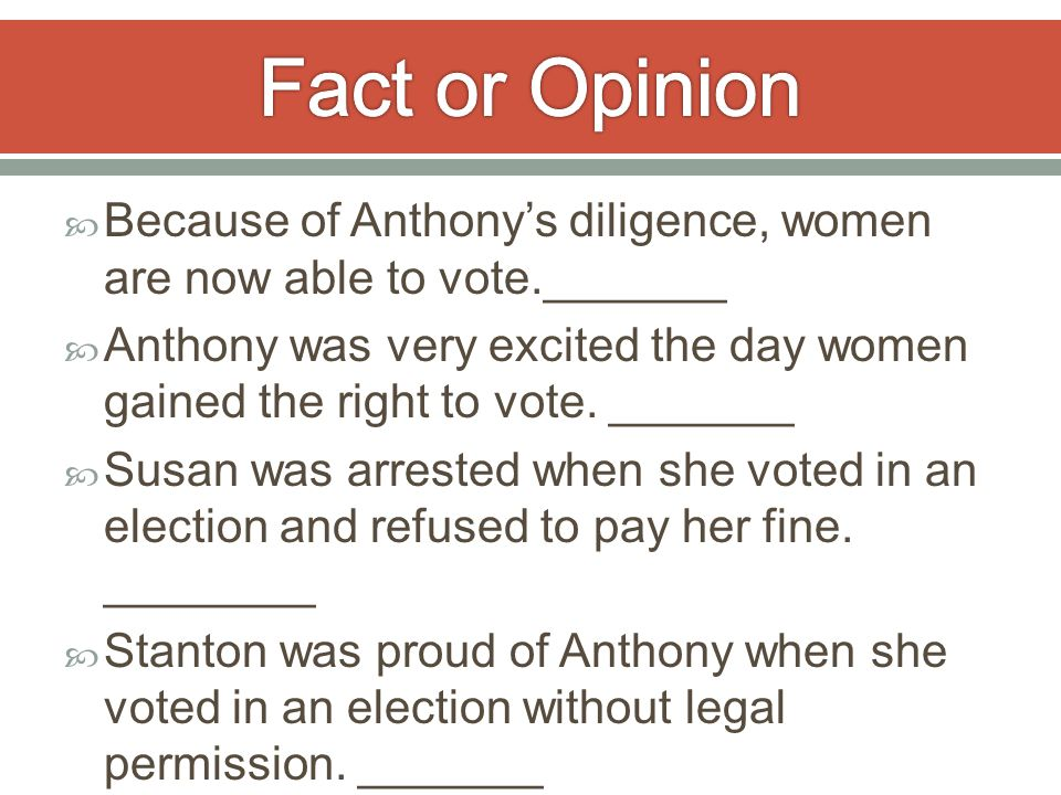  Because of Anthony's diligence, women are now able to vote._______  Anthony was very excited the day women gained the right to vote.