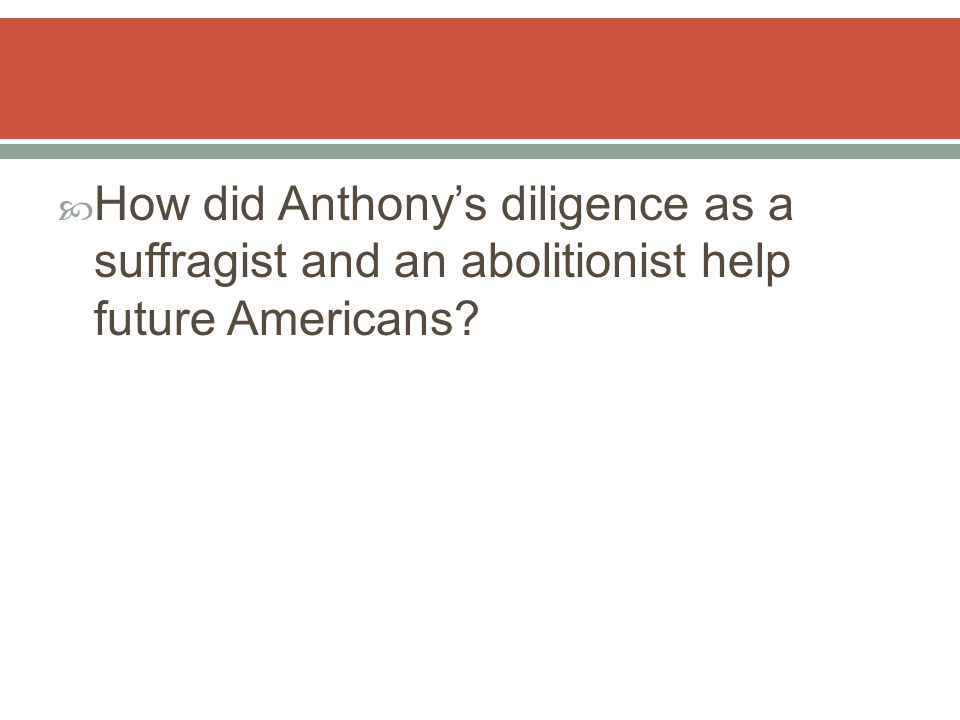  How did Anthony's diligence as a suffragist and an abolitionist help future Americans