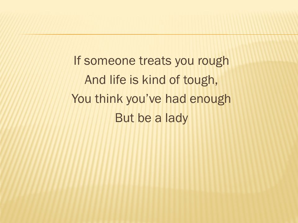 If someone treats you rough And life is kind of tough, You think you've had enough But be a lady