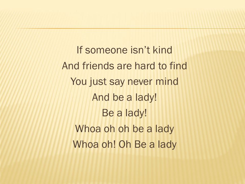 If someone isn't kind And friends are hard to find You just say never mind And be a lady.