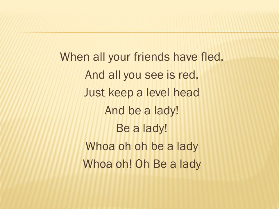 When all your friends have fled, And all you see is red, Just keep a level head And be a lady.