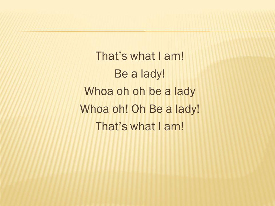 That's what I am! Be a lady! Whoa oh oh be a lady Whoa oh! Oh Be a lady! That's what I am!