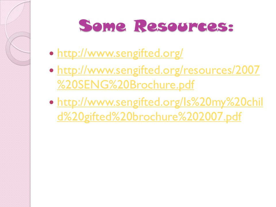 Some Resources: http://www.sengifted.org/ http://www.sengifted.org/resources/2007 %20SENG%20Brochure.pdf http://www.sengifted.org/resources/2007 %20SENG%20Brochure.pdf http://www.sengifted.org/Is%20my%20chil d%20gifted%20brochure%202007.pdf http://www.sengifted.org/Is%20my%20chil d%20gifted%20brochure%202007.pdf