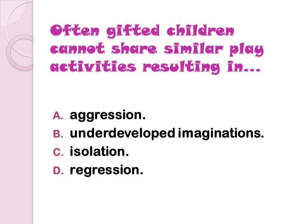 Research shows that gifted students should spend time with… A.