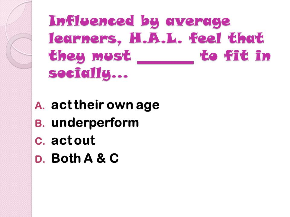 Influenced by average learners, H.A.L. feel that they must to fit in socially… A.