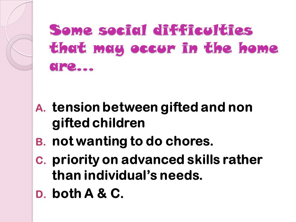 Some social difficulties that may occur in the home are… A.
