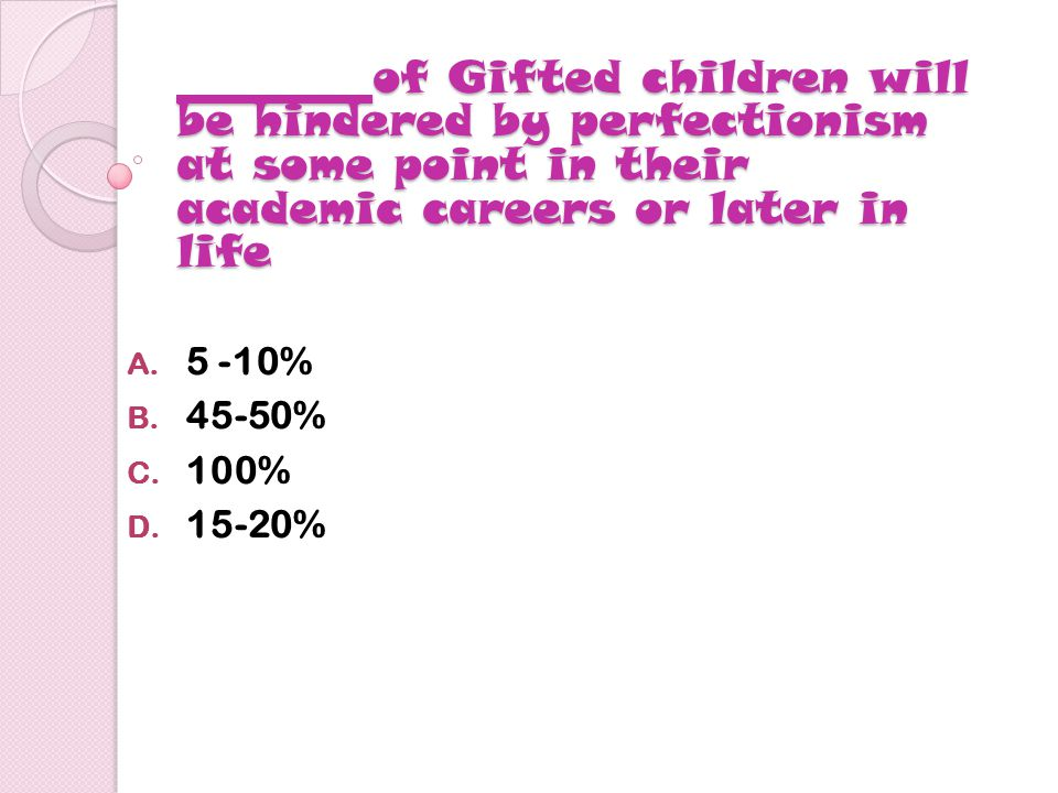 of Gifted children will be hindered by perfectionism at some point in their academic careers or later in life of Gifted children will be hindered by perfectionism at some point in their academic careers or later in life A.