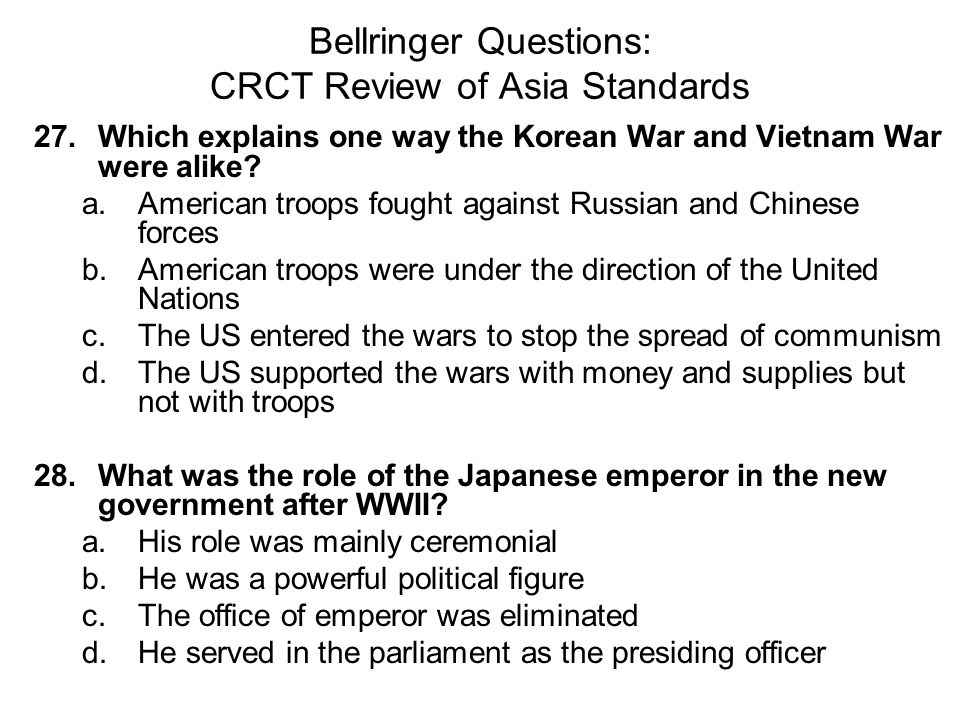 Bellringer Questions: CRCT Review of Asia Standards 27. Which explains one way the Korean War and Vietnam War were alike? a.American troops fought aga