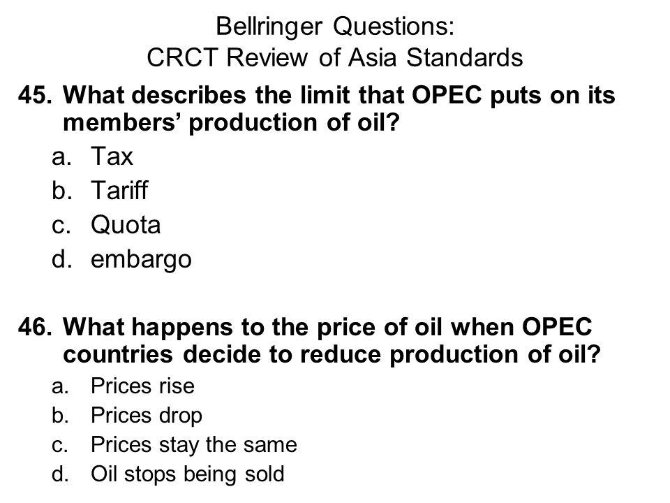 Bellringer Questions: CRCT Review of Asia Standards 45.What describes the limit that OPEC puts on its members' production of oil? a.Tax b.Tariff c.Quo