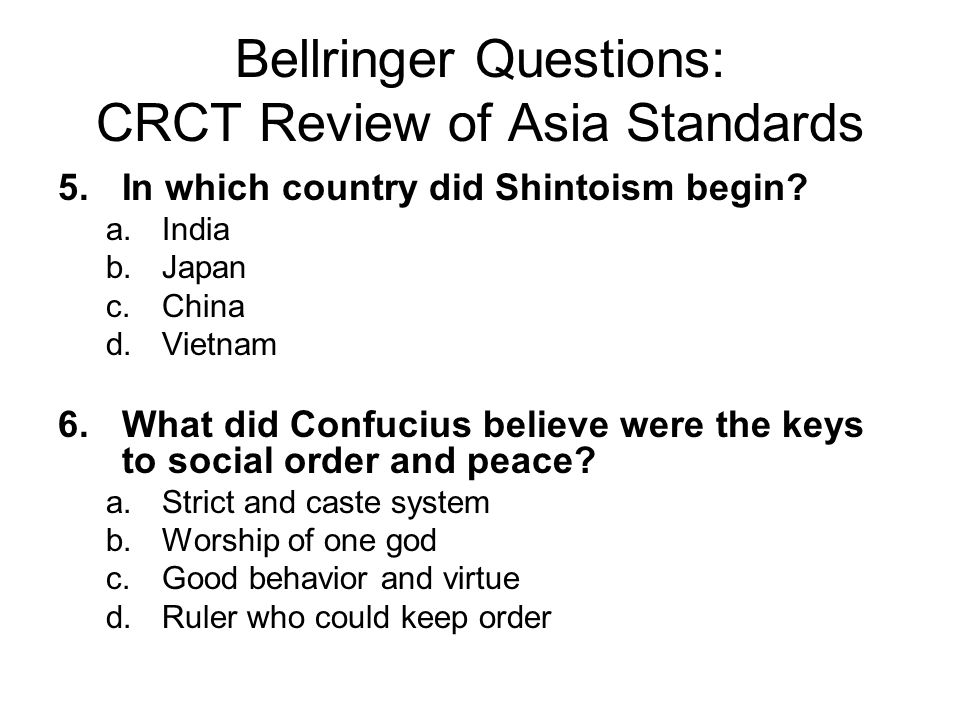 Bellringer Questions: CRCT Review of Asia Standards 5.In which country did Shintoism begin? a.India b.Japan c.China d.Vietnam 6.What did Confucius bel