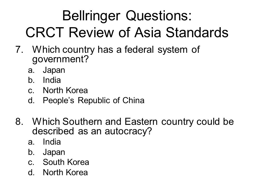 Bellringer Questions: CRCT Review of Asia Standards 7.Which country has a federal system of government? a.Japan b.India c.North Korea d.People's Repub