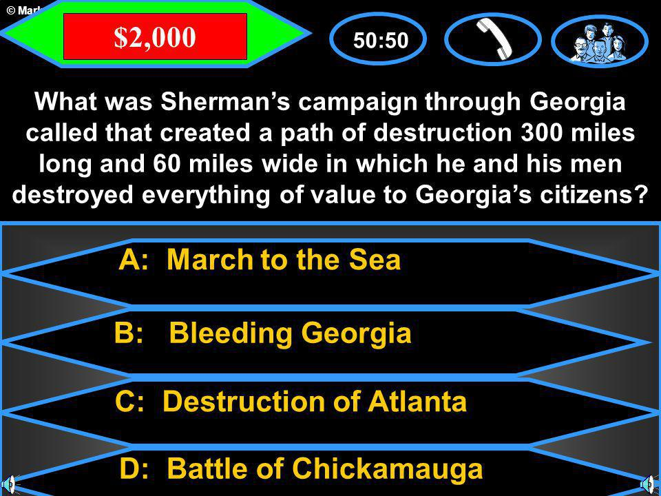 © Mark E. Damon - All Rights Reserved A: March to the Sea C: Destruction of Atlanta B: Bleeding Georgia D: Battle of Chickamauga 50:50 What was Sherma