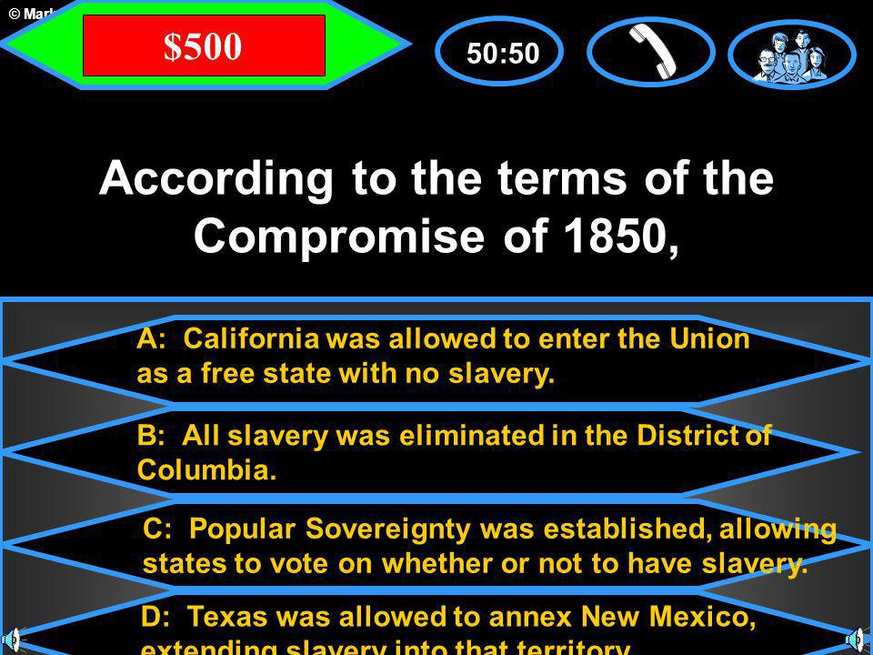 © Mark E. Damon - All Rights Reserved A: California was allowed to enter the Union as a free state with no slavery. C: Popular Sovereignty was establi