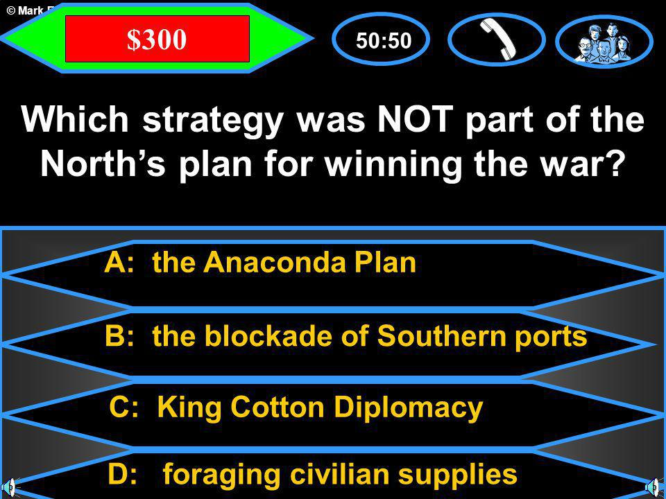 © Mark E. Damon - All Rights Reserved A: the Anaconda Plan C: King Cotton Diplomacy B: the blockade of Southern ports D: foraging civilian supplies 50