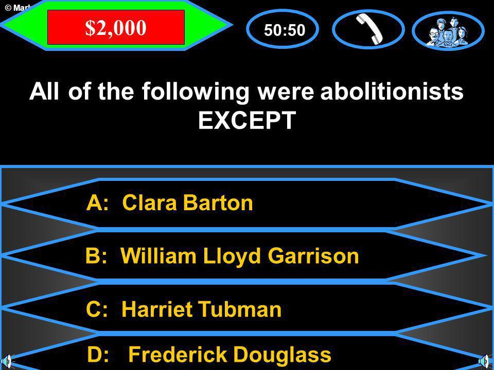 © Mark E. Damon - All Rights Reserved A: Clara Barton C: Harriet Tubman B: William Lloyd Garrison D: Frederick Douglass 50:50 All of the following wer