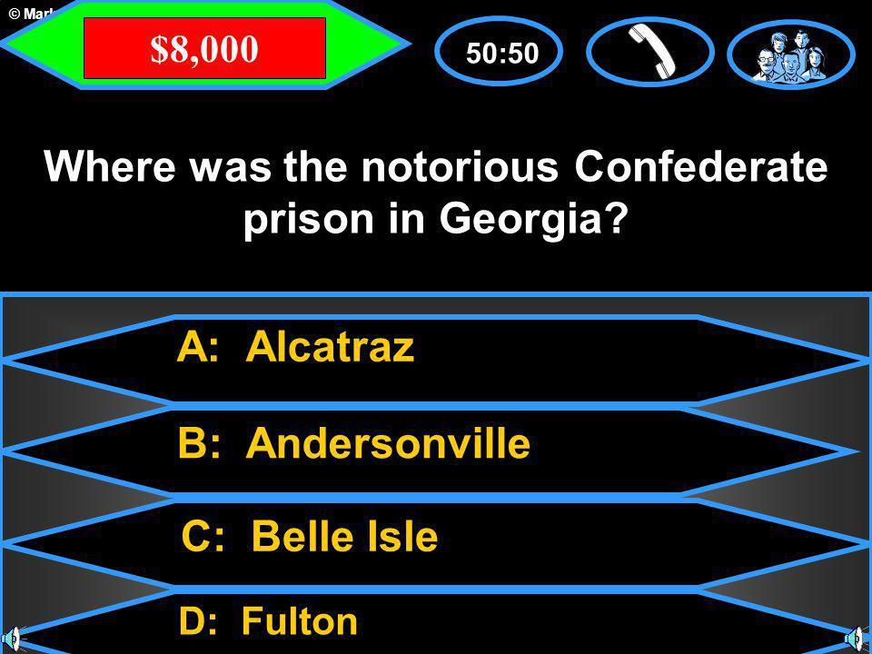 © Mark E. Damon - All Rights Reserved A: Alcatraz C: Belle Isle B: Andersonville D: Fulton 50:50 Where was the notorious Confederate prison in Georgia