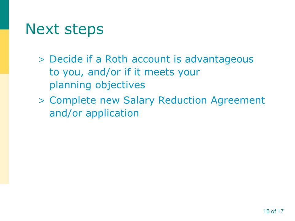 Next steps > Decide if a Roth account is advantageous to you, and/or if it meets your planning objectives > Complete new Salary Reduction Agreement and/or application 15 of 17