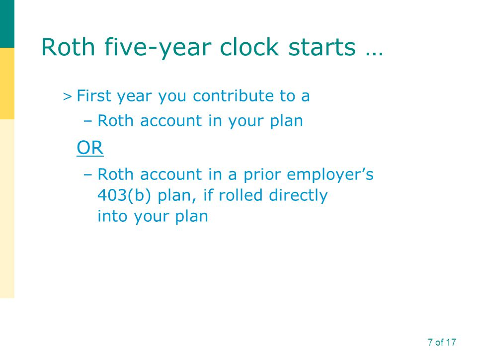 Roth five-year clock starts … > First year you contribute to a –Roth account in your plan OR –Roth account in a prior employer's 403(b) plan, if rolled directly into your plan 7 of 17