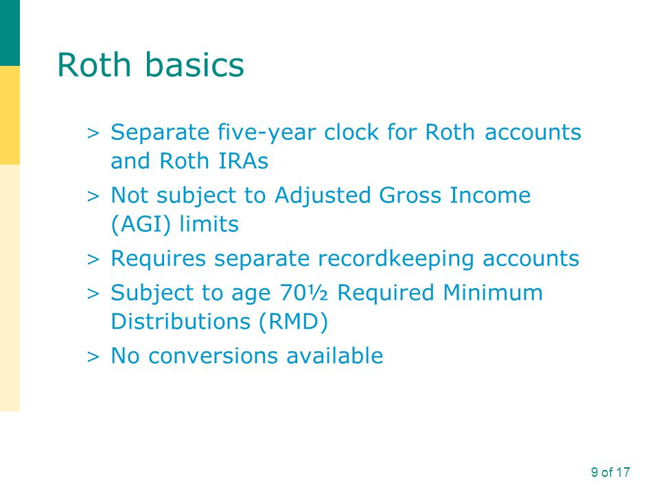 Roth basics > Separate five-year clock for Roth accounts and Roth IRAs > Not subject to Adjusted Gross Income (AGI) limits > Requires separate recordkeeping accounts > Subject to age 70½ Required Minimum Distributions (RMD) > No conversions available 9 of 17