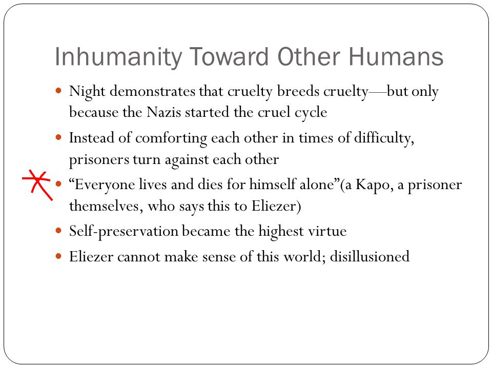 Inhumanity Toward Other Humans Night demonstrates that cruelty breeds cruelty—but only because the Nazis started the cruel cycle Instead of comforting