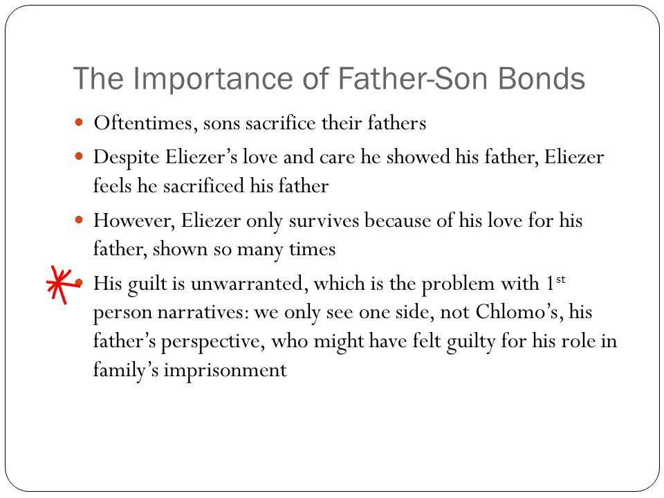 The Importance of Father-Son Bonds Oftentimes, sons sacrifice their fathers Despite Eliezer's love and care he showed his father, Eliezer feels he sac
