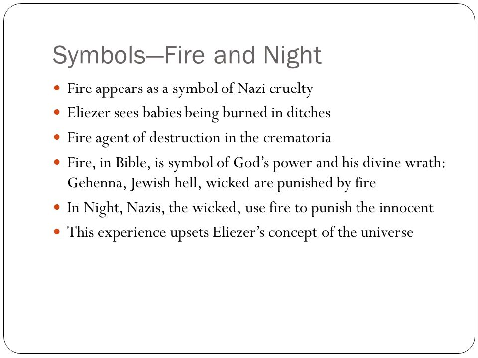 Symbols—Fire and Night Fire appears as a symbol of Nazi cruelty Eliezer sees babies being burned in ditches Fire agent of destruction in the crematori