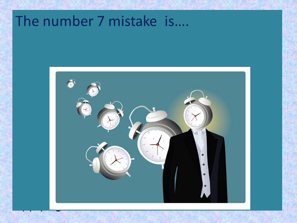 7. Underestimating the time needed to get your work done.