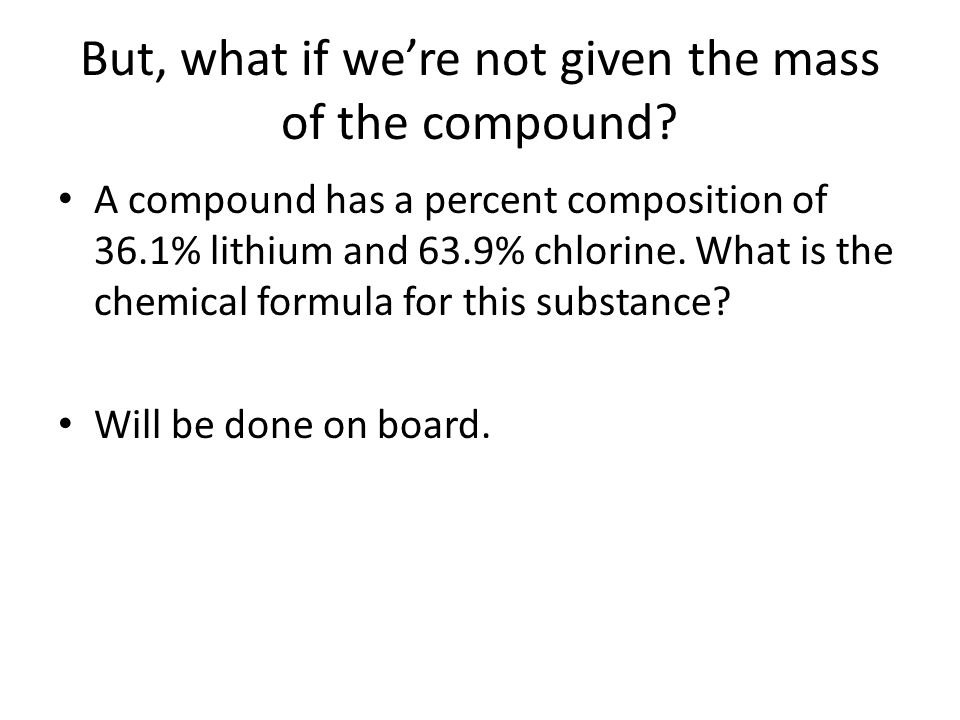 But, what if we're not given the mass of the compound? A compound has a percent composition of 36.1% lithium and 63.9% chlorine. What is the chemical