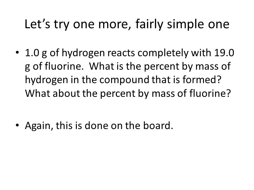 Let's try one more, fairly simple one 1.0 g of hydrogen reacts completely with 19.0 g of fluorine.