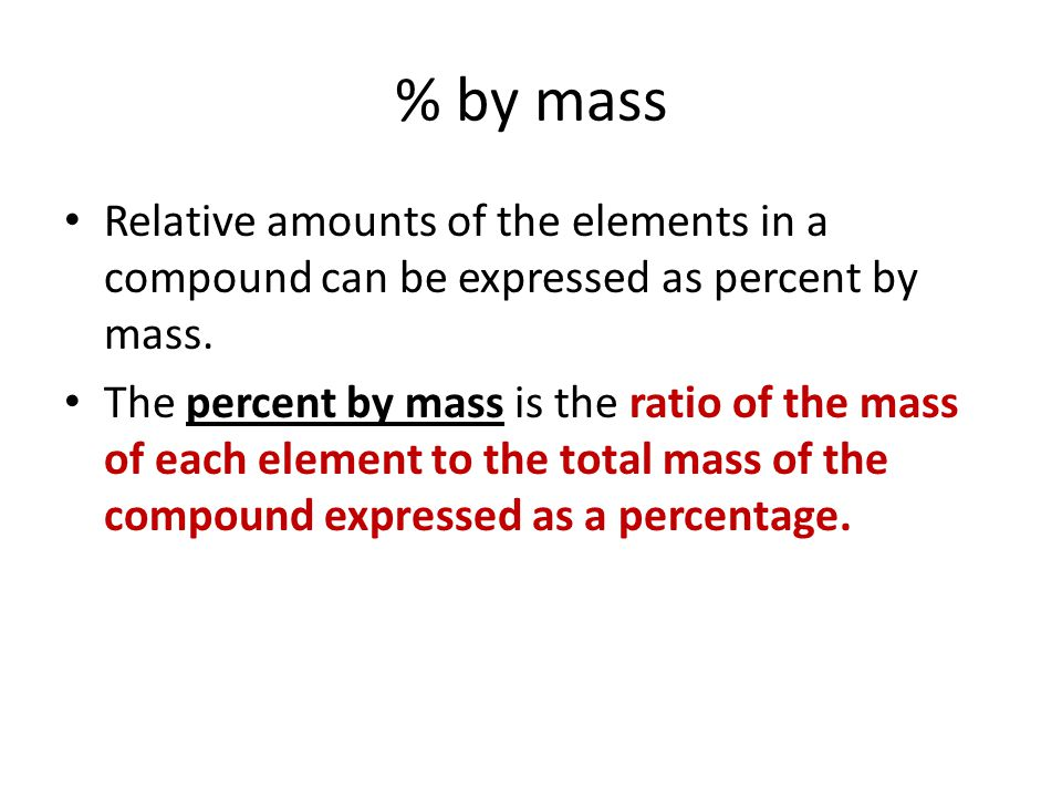 % by mass Relative amounts of the elements in a compound can be expressed as percent by mass.