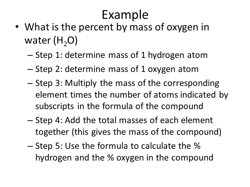 Example What is the percent by mass of oxygen in water (H 2 O) – Step 1: determine mass of 1 hydrogen atom – Step 2: determine mass of 1 oxygen atom – Step 3: Multiply the mass of the corresponding element times the number of atoms indicated by subscripts in the formula of the compound – Step 4: Add the total masses of each element together (this gives the mass of the compound) – Step 5: Use the formula to calculate the % hydrogen and the % oxygen in the compound