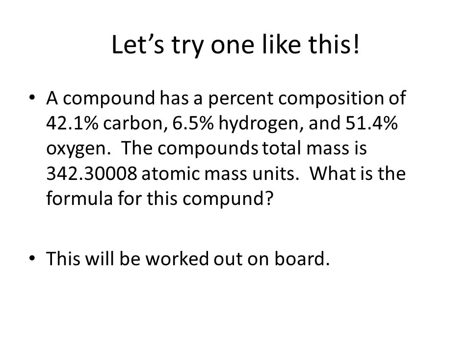 Let's try one like this! A compound has a percent composition of 42.1% carbon, 6.5% hydrogen, and 51.4% oxygen. The compounds total mass is 342.30008