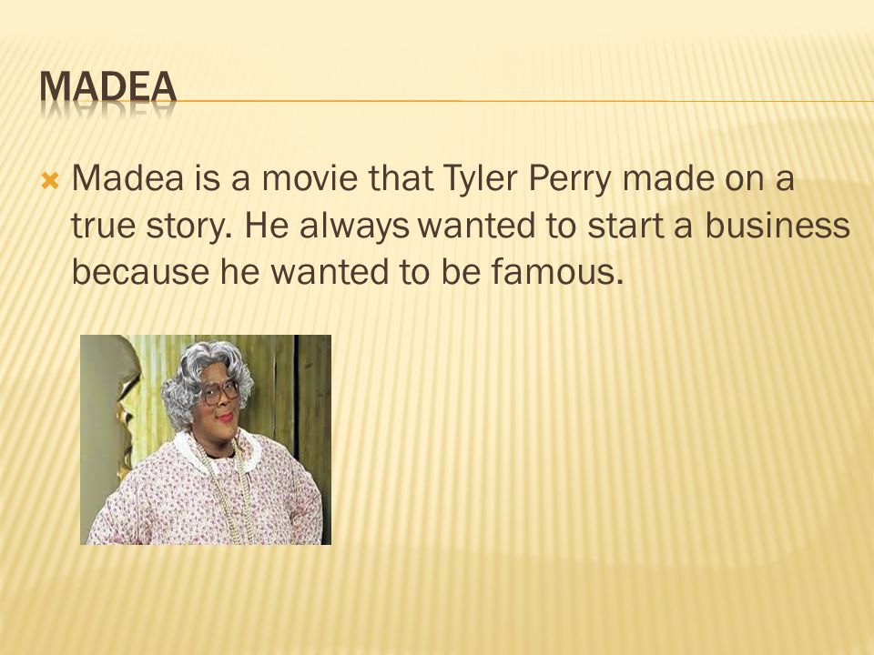  Madea is a movie that Tyler Perry made on a true story.