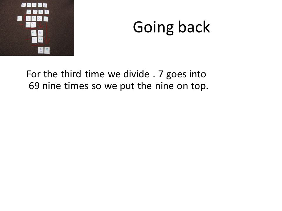 Going back For the third time we divide. 7 goes into 69 nine times so we put the nine on top.