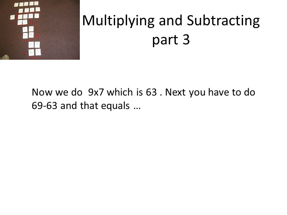 Multiplying and Subtracting part 3 Now we do 9x7 which is 63.