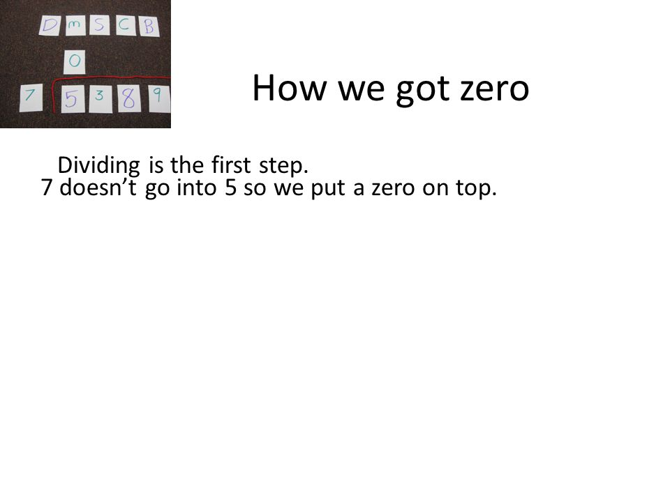 How we got zero 7 doesn't go into 5 so we put a zero on top. Dividing is the first step.