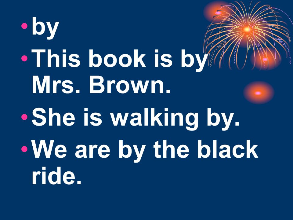 by This book is by Mrs. Brown. She is walking by. We are by the black ride.