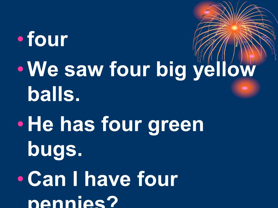 four We saw four big yellow balls. He has four green bugs. Can I have four pennies